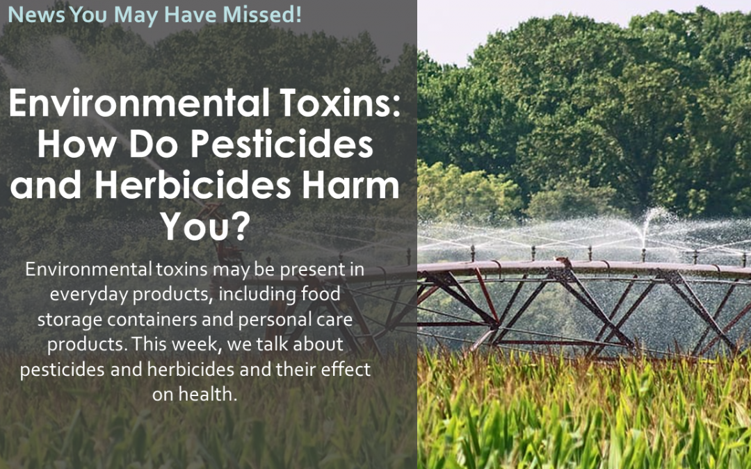 Environmental Toxins: How Do Pesticides and Herbicides Harm You?